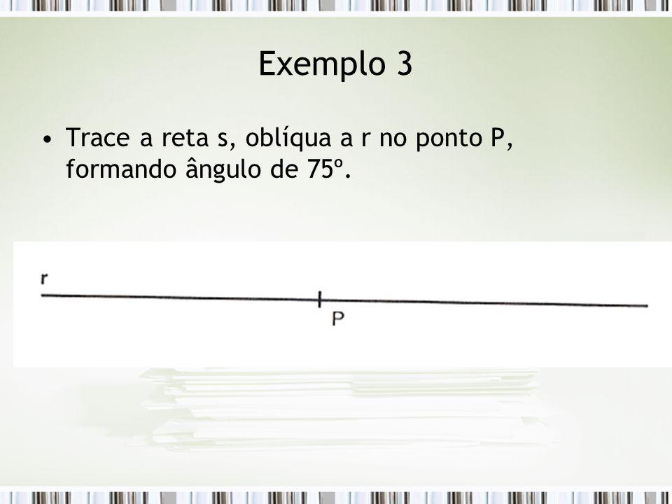 Exemplo 3 Trace a reta s, oblíqua a r no ponto P, formando ângulo de 75º.