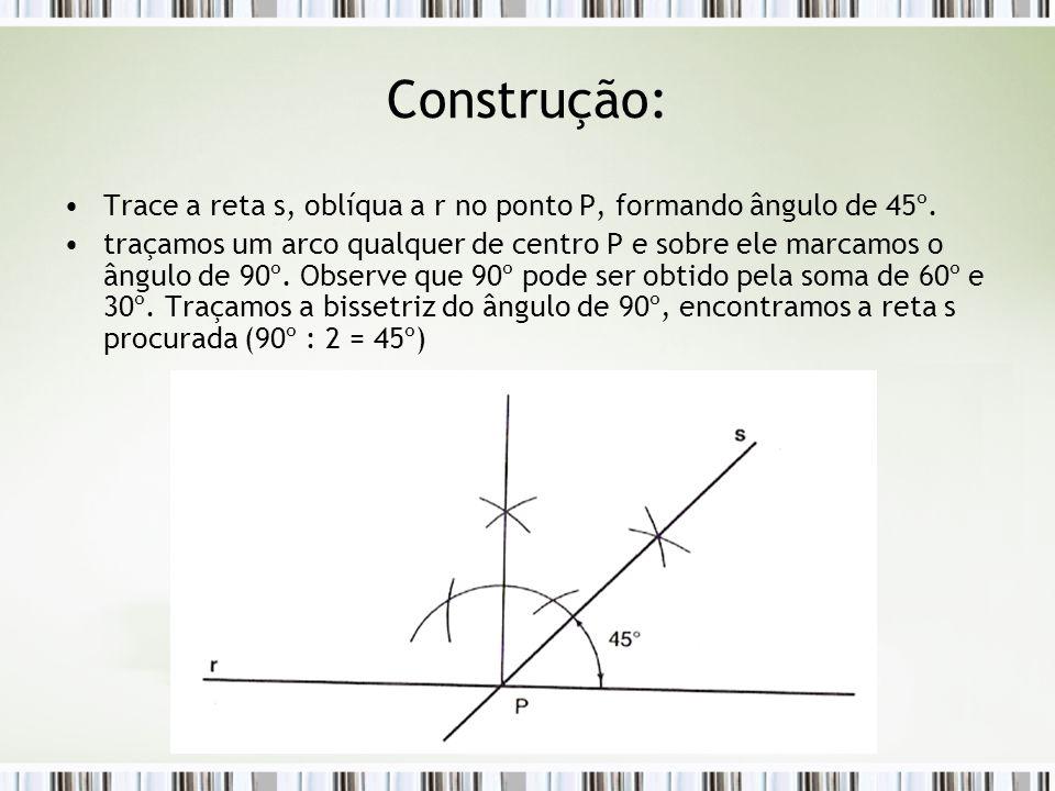 Construção: Trace a reta s, oblíqua a r no ponto P, formando ângulo de 45º. traçamos um arco qualquer de centro P e sobre ele marcamos o ângulo de 90º