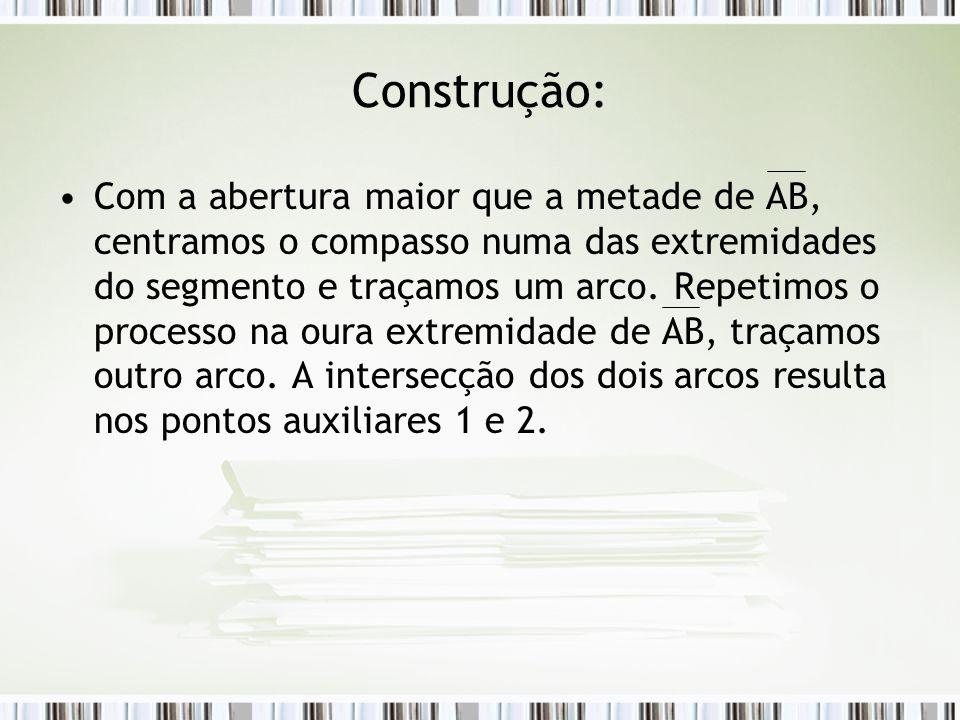 Construção: Com a abertura maior que a metade de AB, centramos o compasso numa das extremidades do segmento e traçamos um arco. Repetimos o processo n