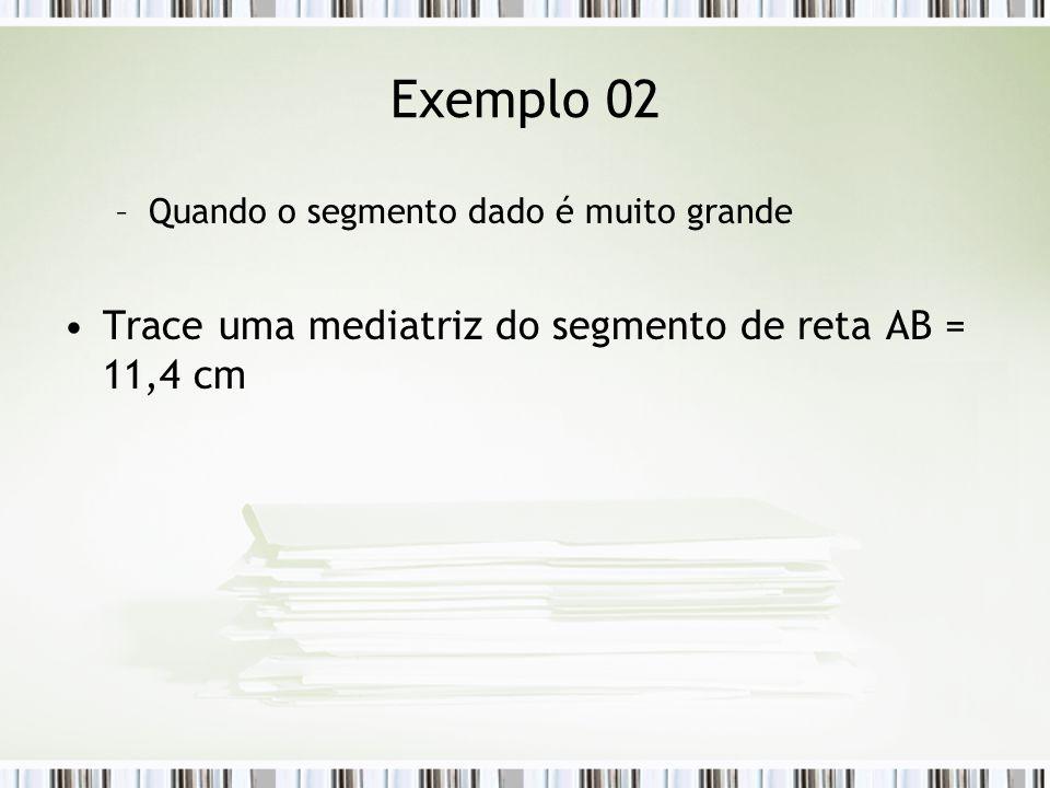 Exemplo 02 –Quando o segmento dado é muito grande Trace uma mediatriz do segmento de reta AB = 11,4 cm