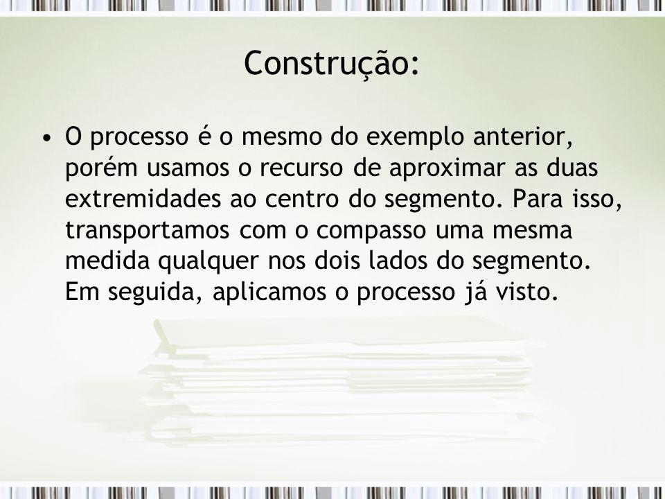 Construção: O processo é o mesmo do exemplo anterior, porém usamos o recurso de aproximar as duas extremidades ao centro do segmento.
