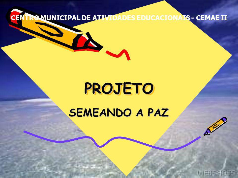 PROJETOPROJETO SEMEANDO A PAZ CENTRO MUNICIPAL DE ATIVIDADES EDUCACIONAIS - CEMAE II