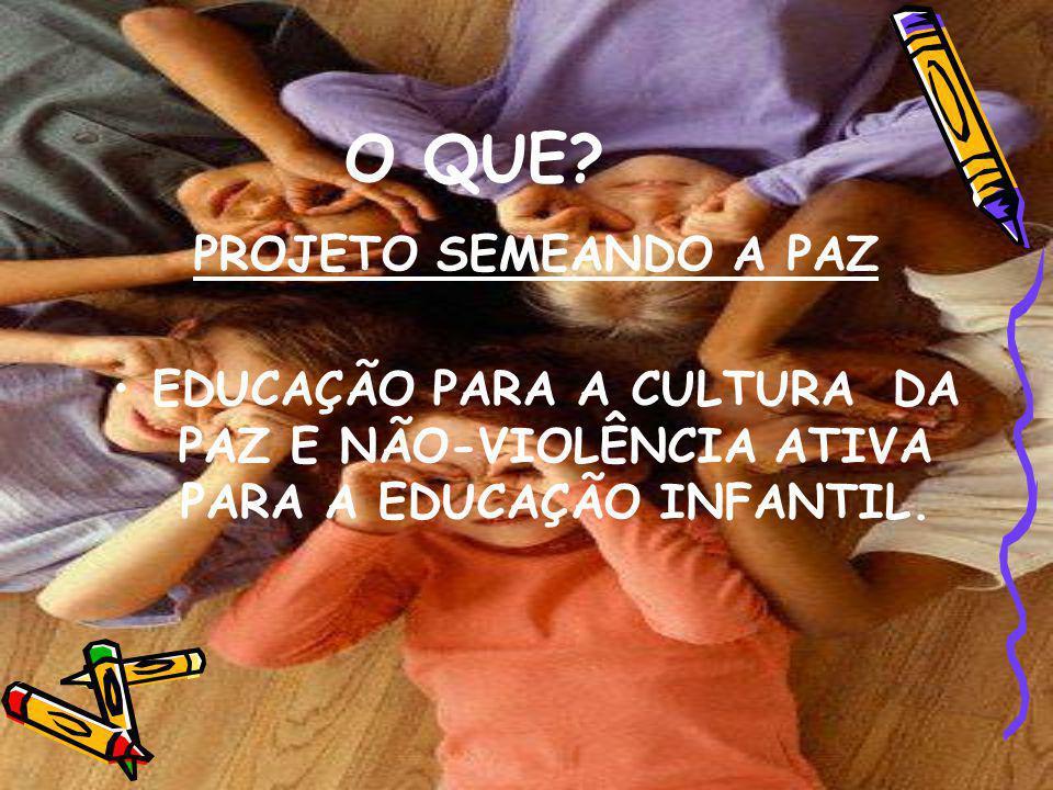 O QUE? PROJETO SEMEANDO A PAZ EDUCAÇÃO PARA A CULTURA DA PAZ E NÃO-VIOLÊNCIA ATIVA PARA A EDUCAÇÃO INFANTIL.