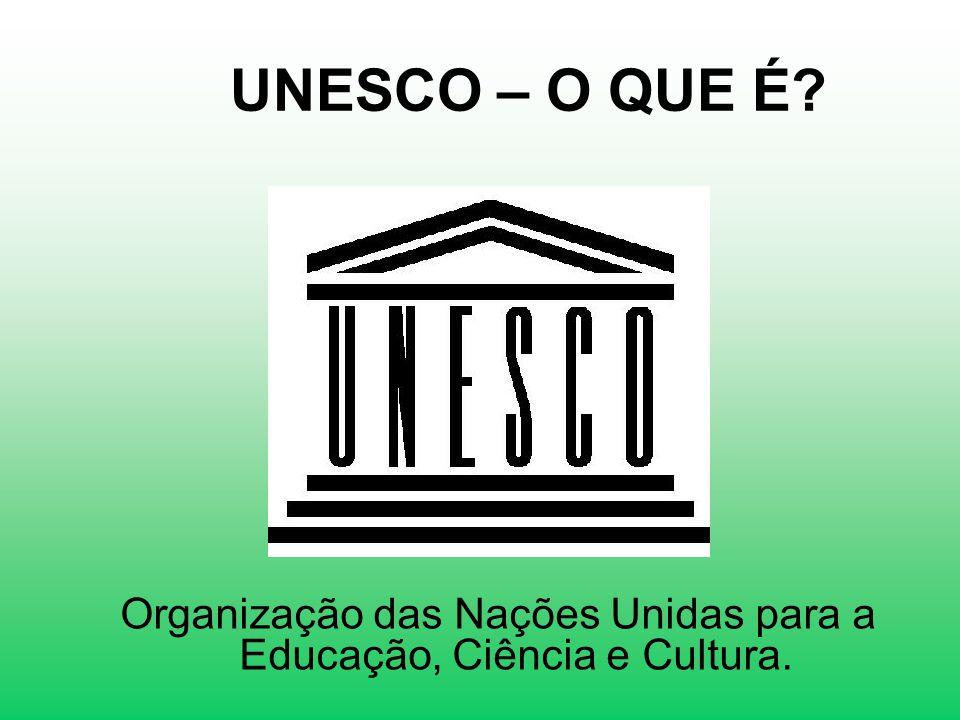 UNESCO – O QUE É? Organização das Nações Unidas para a Educação, Ciência e Cultura.