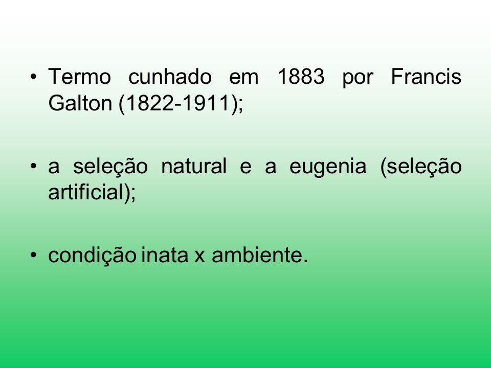 Termo cunhado em 1883 por Francis Galton (1822-1911); a seleção natural e a eugenia (seleção artificial); condição inata x ambiente.