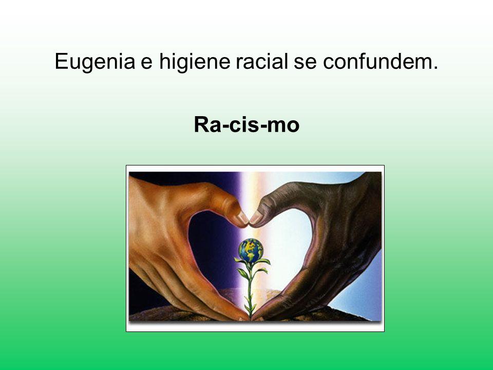 Eugenia e higiene racial se confundem. Ra-cis-mo