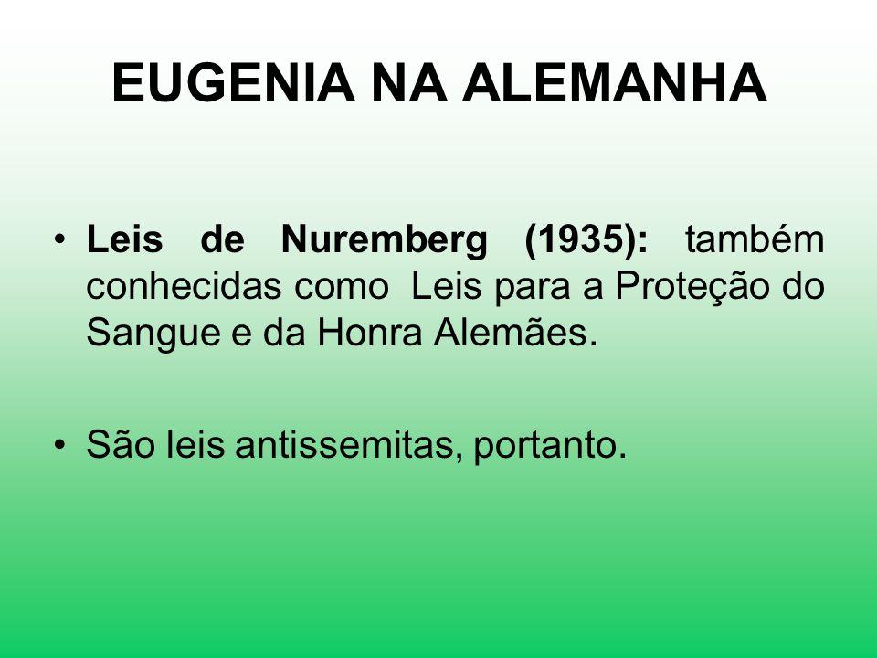 EUGENIA NA ALEMANHA Leis de Nuremberg (1935): também conhecidas como Leis para a Proteção do Sangue e da Honra Alemães. São leis antissemitas, portant
