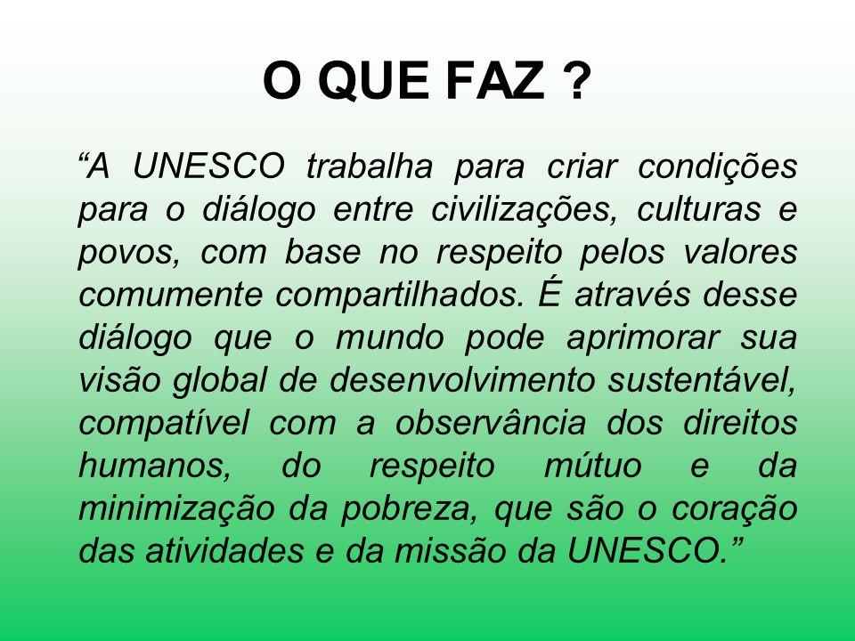 O QUE FAZ ? A UNESCO trabalha para criar condições para o diálogo entre civilizações, culturas e povos, com base no respeito pelos valores comumente c