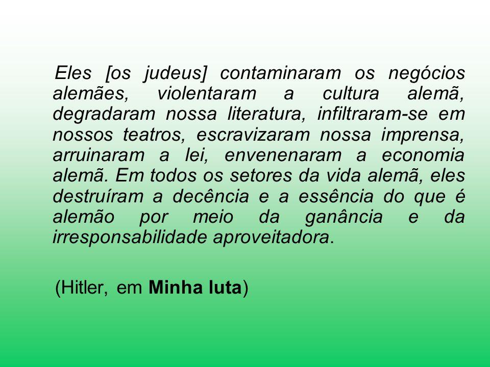 Eles [os judeus] contaminaram os negócios alemães, violentaram a cultura alemã, degradaram nossa literatura, infiltraram-se em nossos teatros, escravi