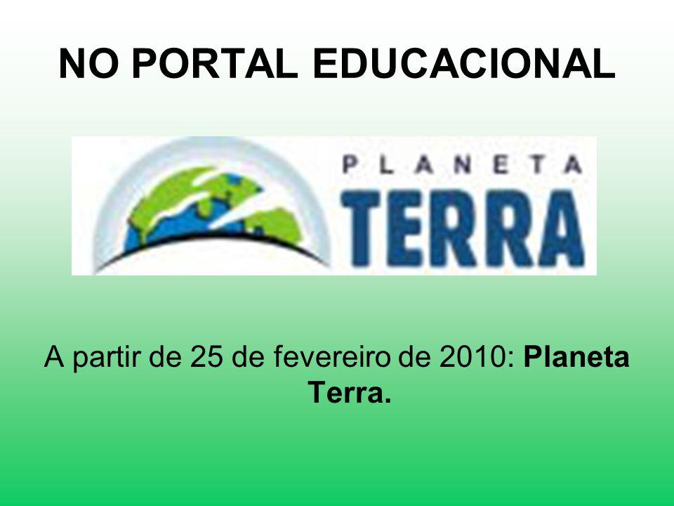 NO PORTAL EDUCACIONAL A partir de 25 de fevereiro de 2010: Planeta Terra.