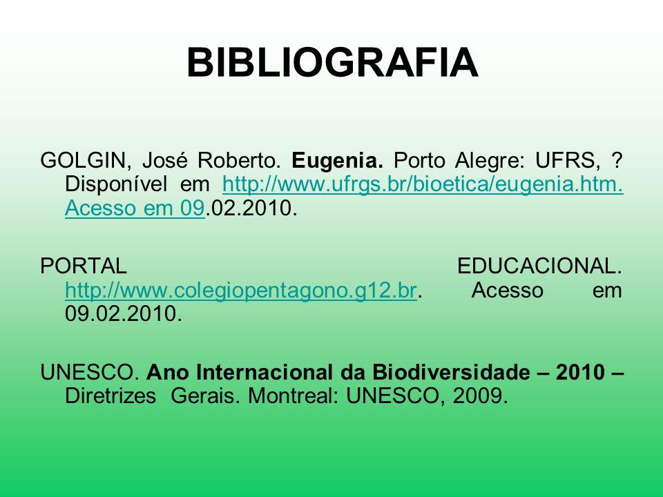 BIBLIOGRAFIA GOLGIN, José Roberto. Eugenia. Porto Alegre: UFRS, ? Disponível em http://www.ufrgs.br/bioetica/eugenia.htm. Acesso em 09.02.2010.http://