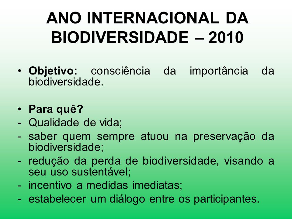 ANO INTERNACIONAL DA BIODIVERSIDADE – 2010 Objetivo: consciência da importância da biodiversidade. Para quê? -Qualidade de vida; -saber quem sempre at