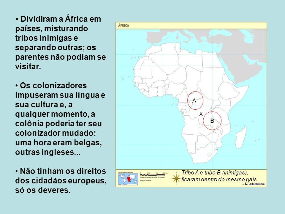 Dividiram a África em países, misturando tribos inimigas e separando outras; os parentes não podiam se visitar. Os colonizadores impuseram sua língua