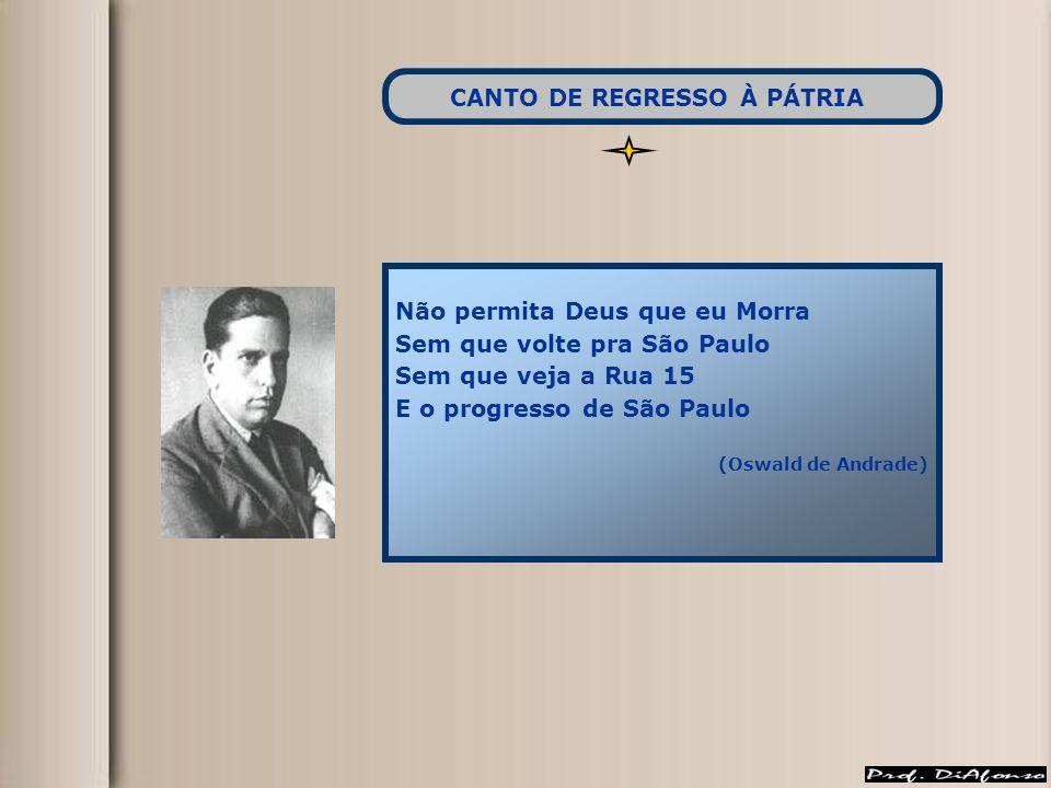 Não permita Deus que eu Morra Sem que volte pra São Paulo Sem que veja a Rua 15 E o progresso de São Paulo (Oswald de Andrade) CANTO DE REGRESSO À PÁT