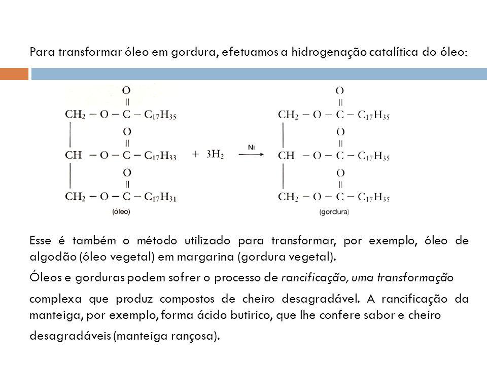 Para transformar óleo em gordura, efetuamos a hidrogenação catalítica do óleo: Esse é também o método utilizado para transformar, por exemplo, óleo de