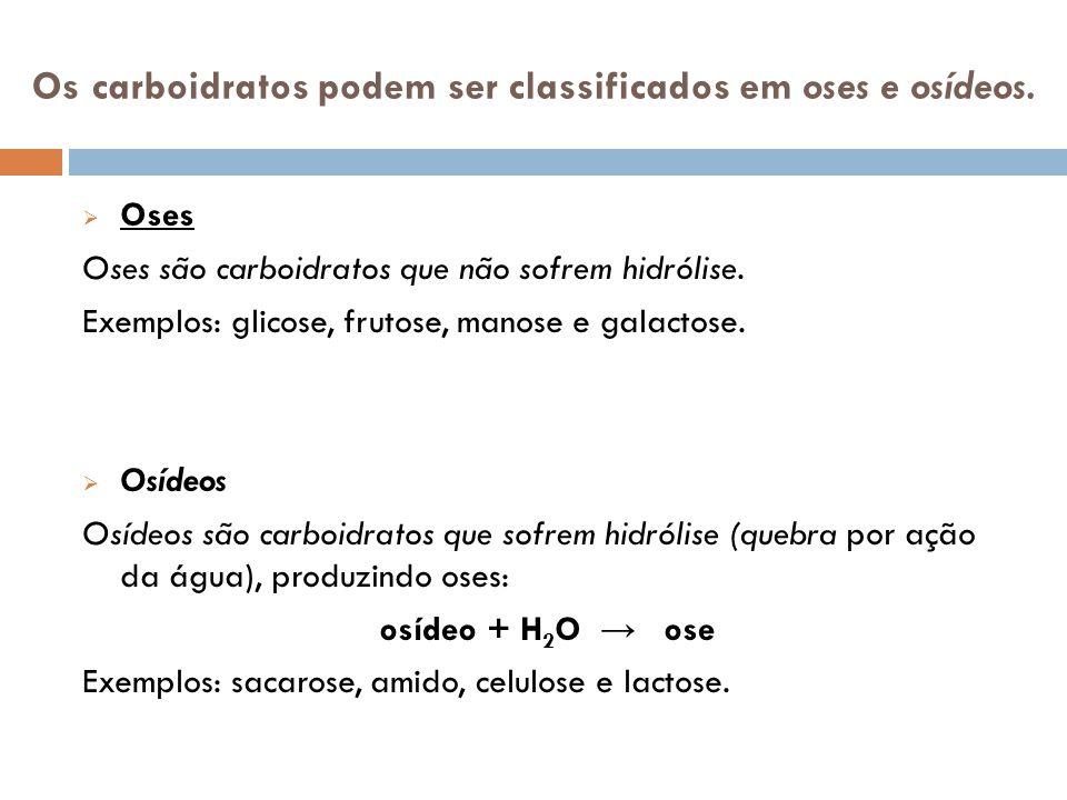 Os carboidratos podem ser classificados em oses e osídeos. Oses Oses são carboidratos que não sofrem hidrólise. Exemplos: glicose, frutose, manose e g