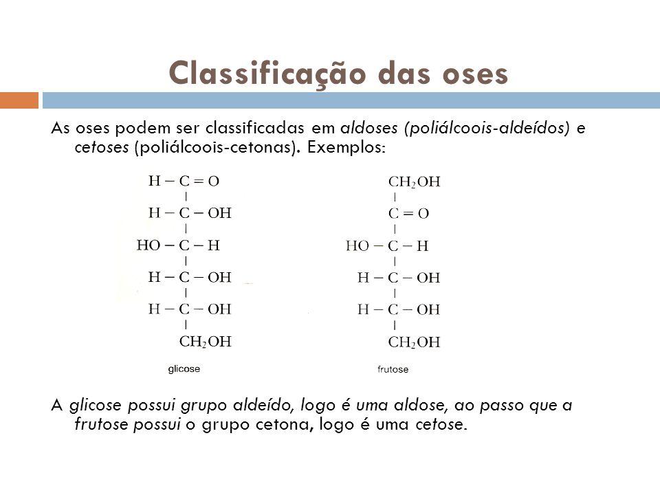 Classificação das oses As oses podem ser classificadas em aldoses (poliálcoois-aldeídos) e cetoses (poliálcoois-cetonas). Exemplos: A glicose possui g