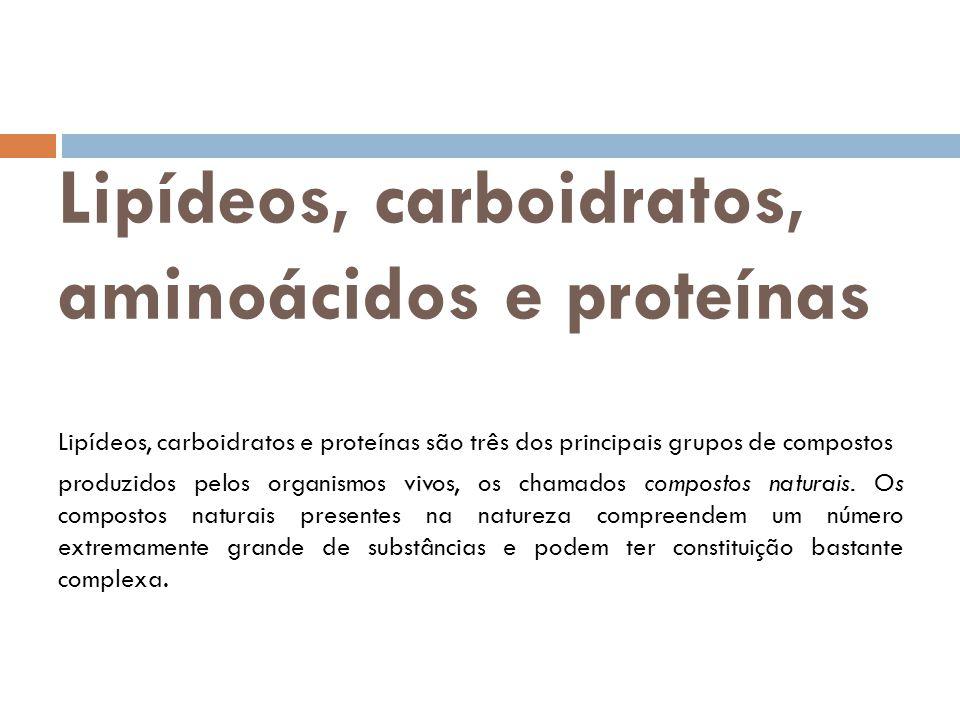 Lipídeos, carboidratos, aminoácidos e proteínas Lipídeos, carboidratos e proteínas são três dos principais grupos de compostos produzidos pelos organi