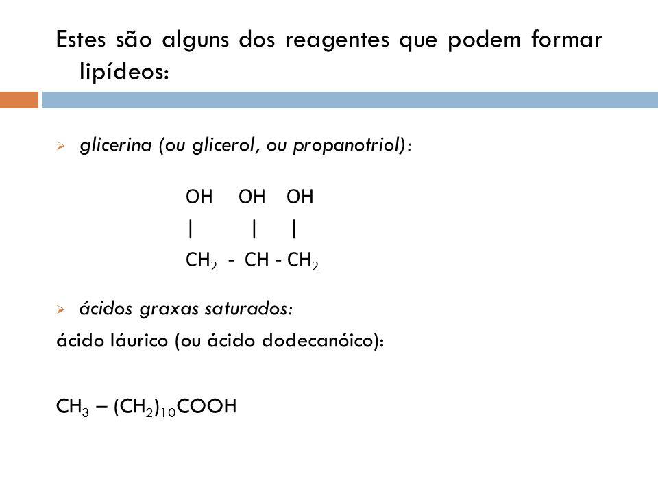 Estes são alguns dos reagentes que podem formar lipídeos: glicerina (ou glicerol, ou propanotriol): ácidos graxas saturados: ácido láurico (ou ácido d