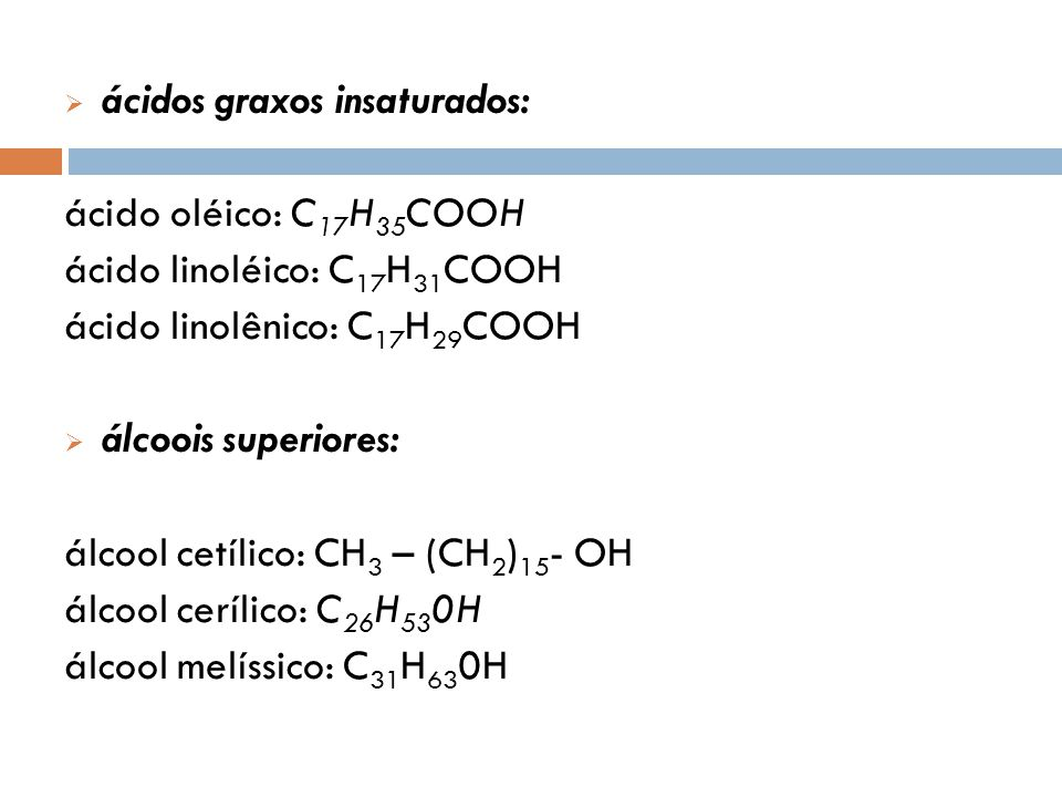ácidos graxos insaturados: ácido oléico: C 17 H 35 COOH ácido linoléico: C 17 H 31 COOH ácido linolênico: C 17 H 29 COOH álcoois superiores: álcool cetílico: CH 3 – (CH 2 ) 15 - OH álcool cerílico: C 26 H 53 0H álcool melíssico: C 31 H 63 0H