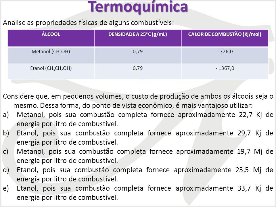 Termoquímica Analise as propriedades físicas de alguns combustíveis: Considere que, em pequenos volumes, o custo de produção de ambos os álcoois seja