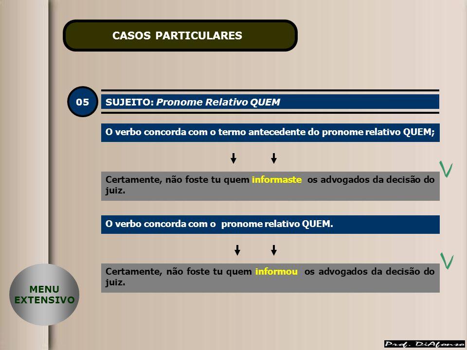 CASOS PARTICULARES 05 SUJEITO: Pronome Relativo QUEM O verbo concorda com o termo antecedente do pronome relativo QUEM; Certamente, não foste tu quem informaste os advogados da decisão do juiz.