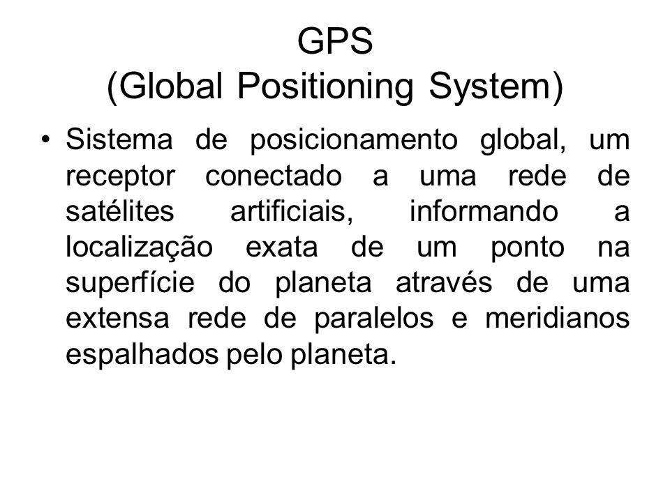 GPS (Global Positioning System) Sistema de posicionamento global, um receptor conectado a uma rede de satélites artificiais, informando a localização