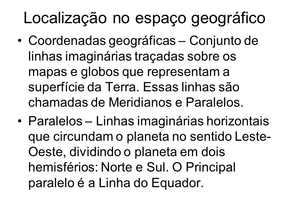 Localização no espaço geográfico Coordenadas geográficas – Conjunto de linhas imaginárias traçadas sobre os mapas e globos que representam a superfíci