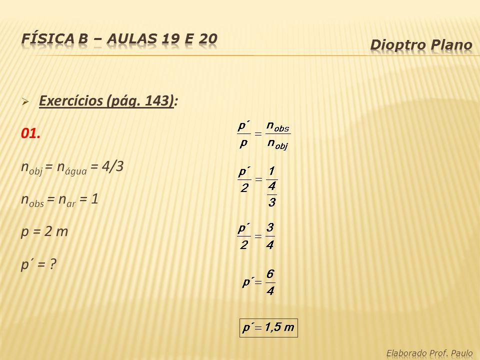 Exercícios (pág. 143): 01. n obj = n água = 4/3 n obs = n ar = 1 p = 2 m p´ = ?