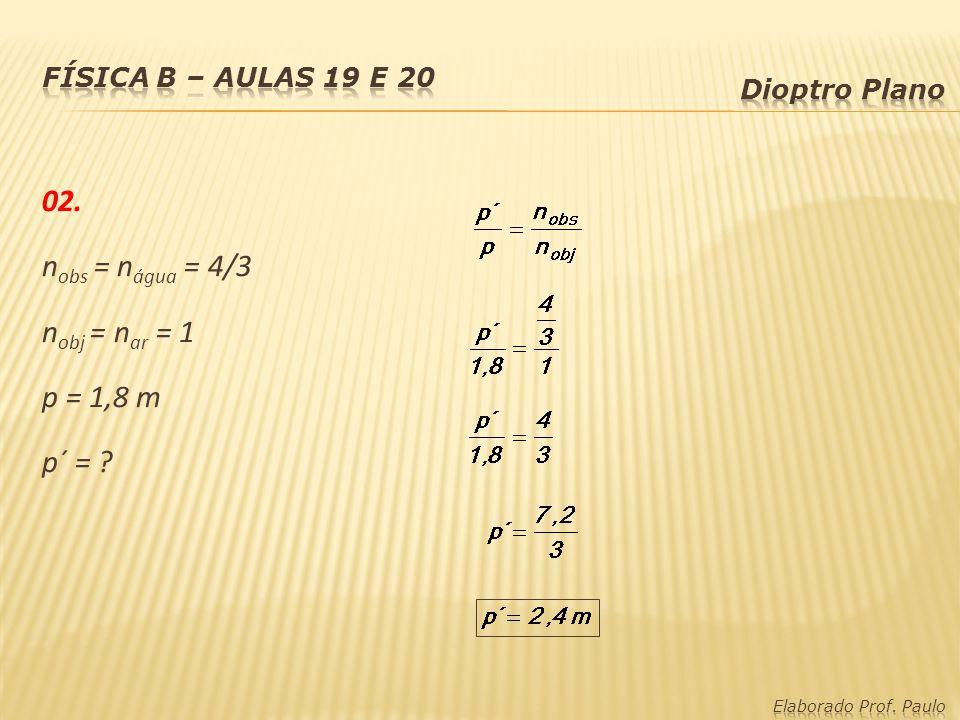 02. n obs = n água = 4/3 n obj = n ar = 1 p = 1,8 m p´ = ?