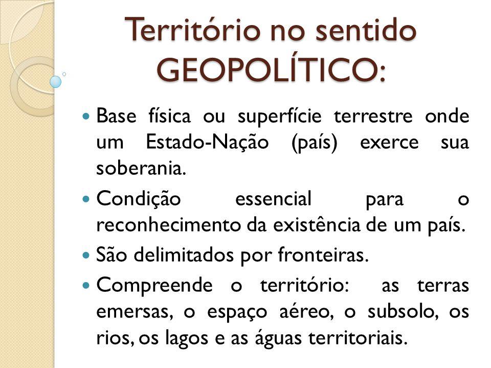 Território no sentido GEOPOLÍTICO: Base física ou superfície terrestre onde um Estado-Nação (país) exerce sua soberania. Condição essencial para o rec