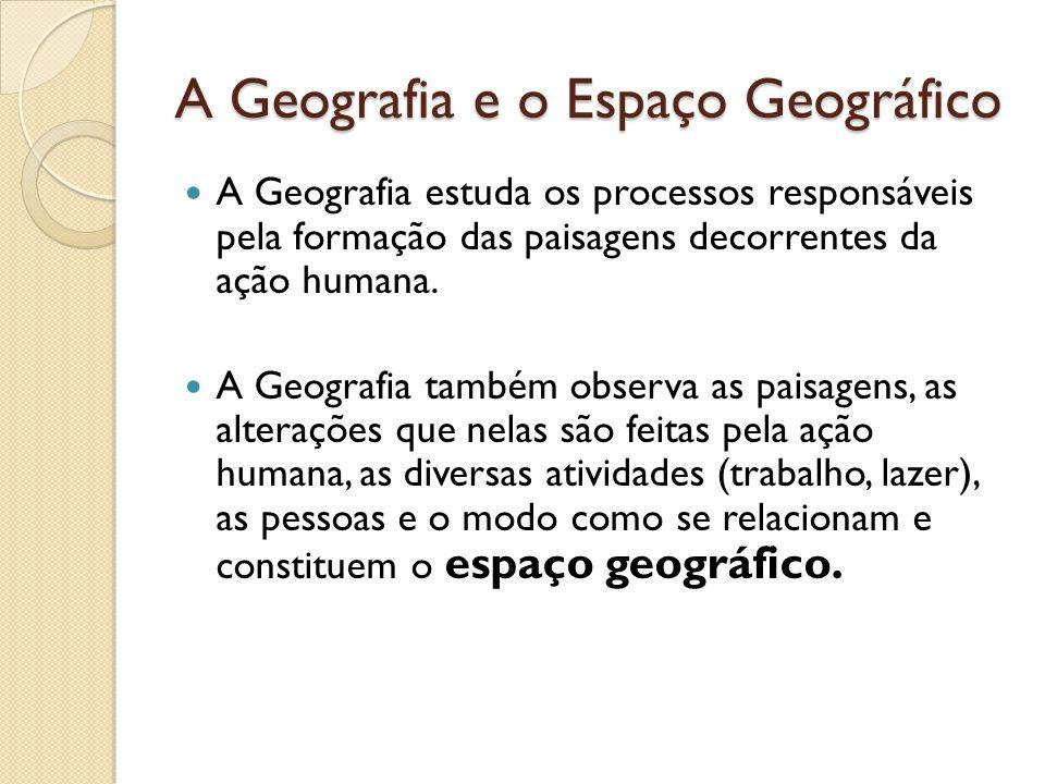 A Geografia e o Espaço Geográfico A Geografia estuda os processos responsáveis pela formação das paisagens decorrentes da ação humana. A Geografia tam
