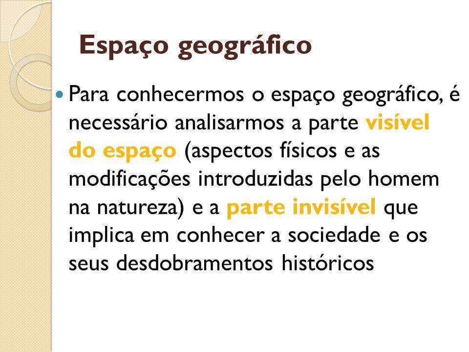Espaço geográfico Para conhecermos o espaço geográfico, é necessário analisarmos a parte visível do espaço (aspectos físicos e as modificações introdu