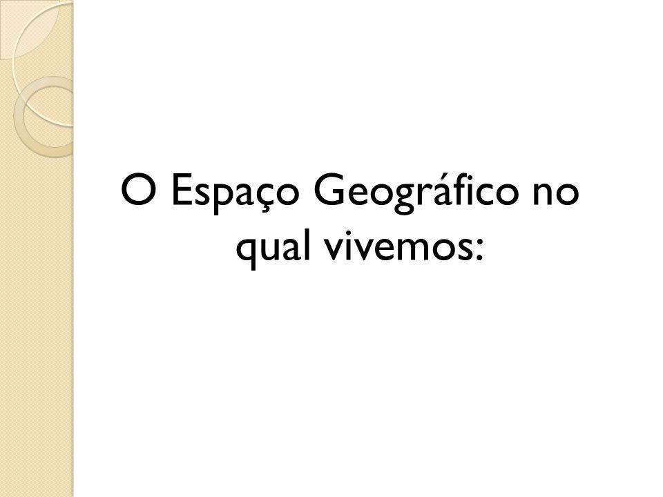 O Espaço Geográfico no qual vivemos: