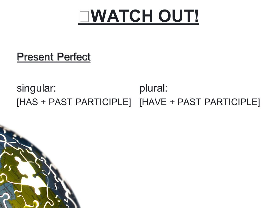 WATCH OUT! Present Perfect singular: [HAS + PAST PARTICIPLE] plural: [HAVE + PAST PARTICIPLE]