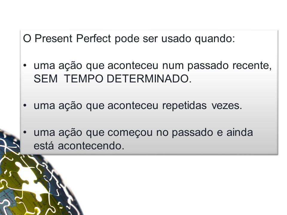 O Present Perfect pode ser usado quando: uma ação que aconteceu num passado recente, SEM TEMPO DETERMINADO.