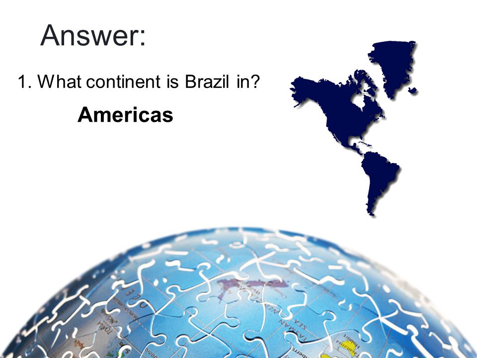 Answer: 1. What continent is Brazil in Americas
