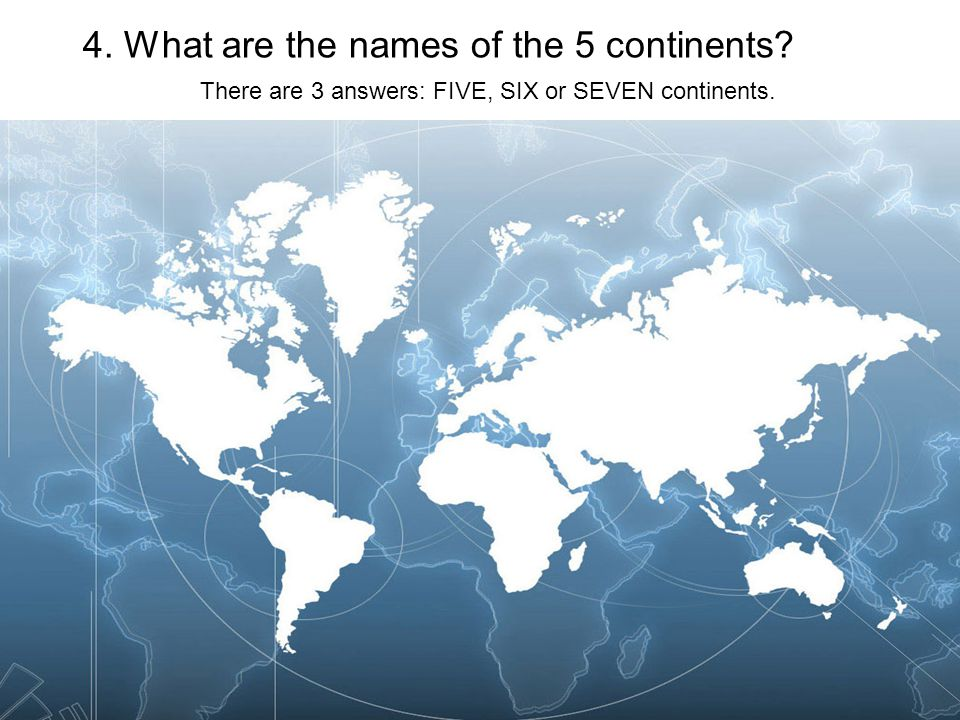 4. What are the names of the 5 continents There are 3 answers: FIVE, SIX or SEVEN continents.