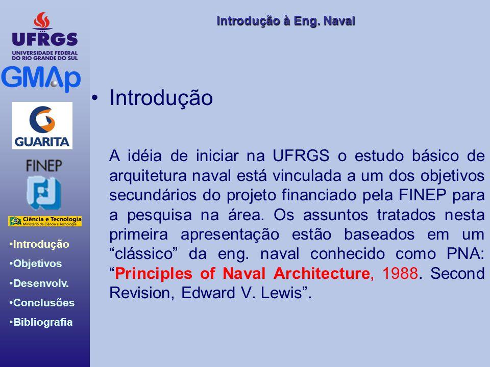 Introdução àEng. Naval Introdução à Eng. Naval Introdução Objetivos Desenvolv. Conclusões Bibliografia Introdução A idéia de iniciar na UFRGS o estudo