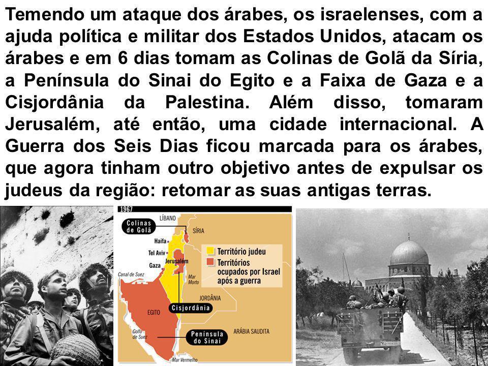 Temendo um ataque dos árabes, os israelenses, com a ajuda política e militar dos Estados Unidos, atacam os árabes e em 6 dias tomam as Colinas de Golã