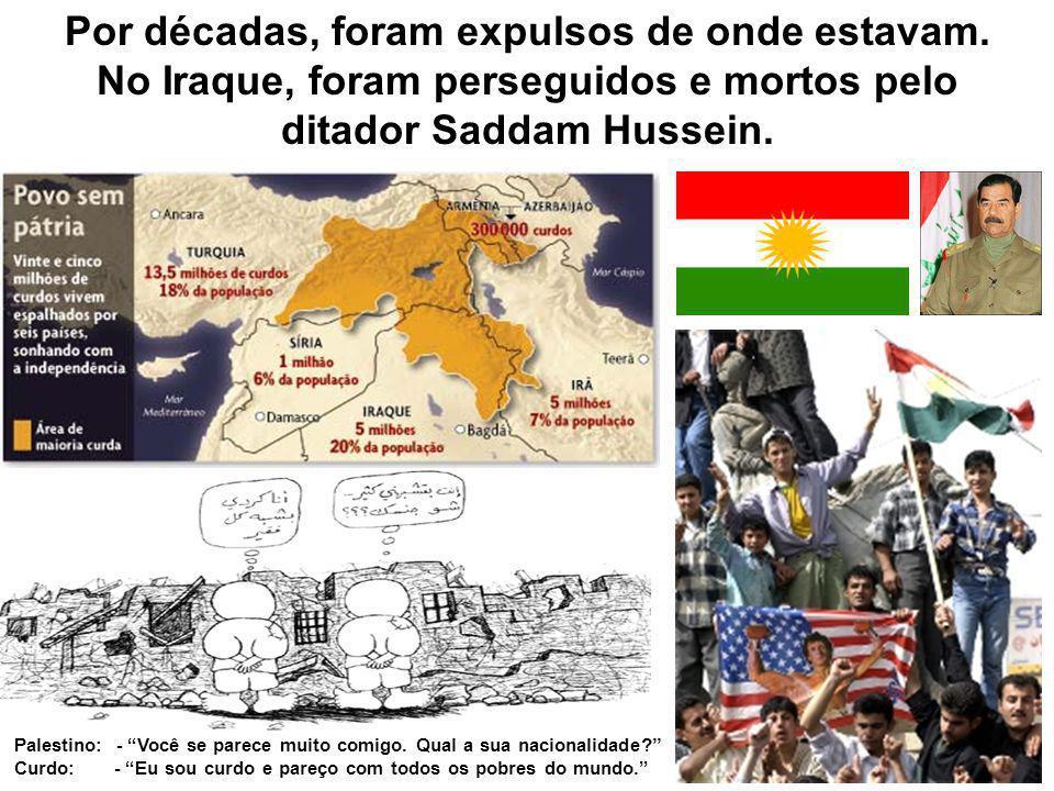 Por décadas, foram expulsos de onde estavam. No Iraque, foram perseguidos e mortos pelo ditador Saddam Hussein. Palestino: - Você se parece muito comi