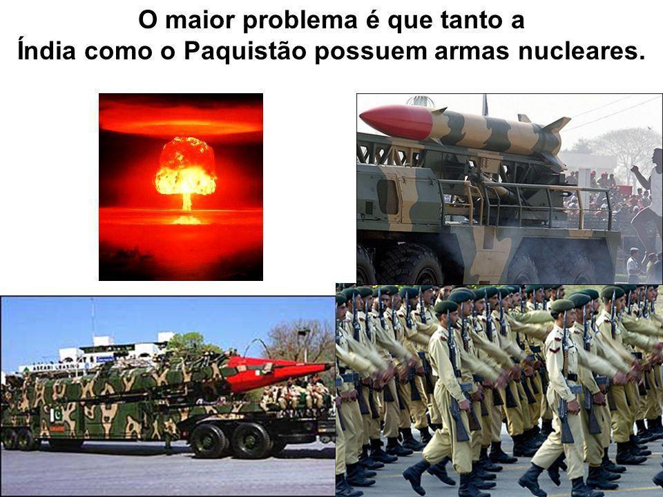 O maior problema é que tanto a Índia como o Paquistão possuem armas nucleares.
