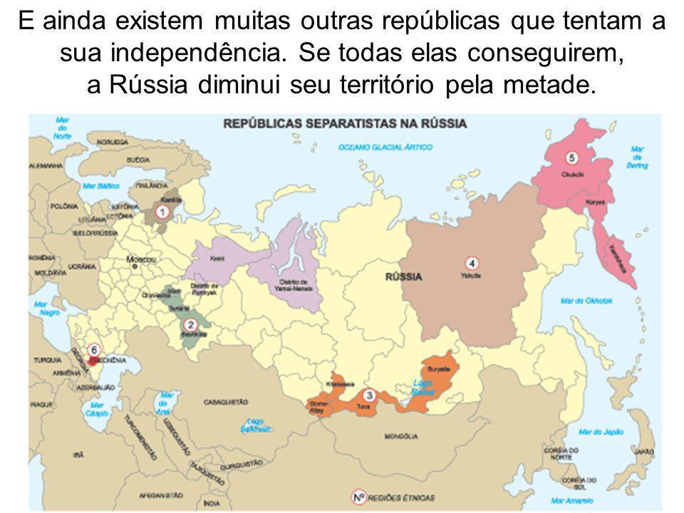 E ainda existem muitas outras repúblicas que tentam a sua independência. Se todas elas conseguirem, a Rússia diminui seu território pela metade.