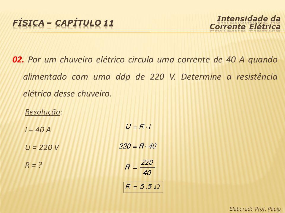 02.Por um chuveiro elétrico circula uma corrente de 40 A quando alimentado com uma ddp de 220 V.