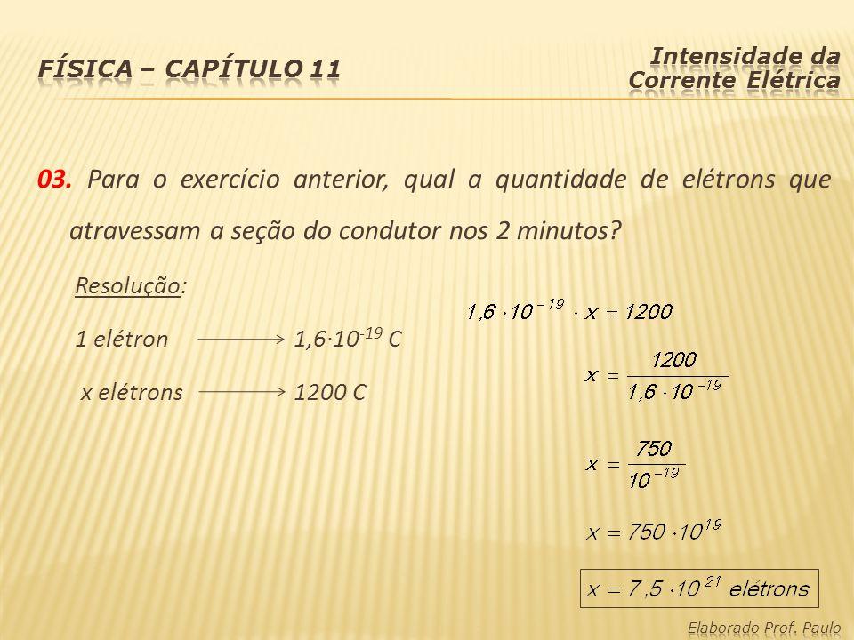 03. Para o exercício anterior, qual a quantidade de elétrons que atravessam a seção do condutor nos 2 minutos? Resolução: 1 elétron1,6·10 -19 C x elét