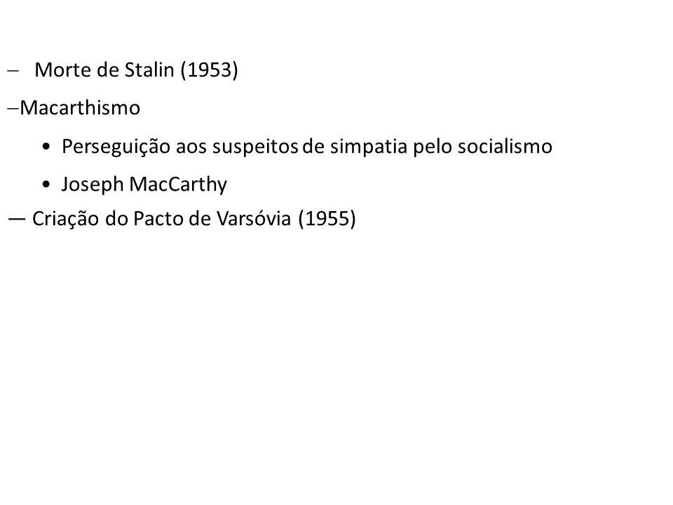 Morte de Stalin (1953) Macarthismo Perseguição aos suspeitos de simpatia pelo socialismo Joseph MacCarthy Criação do Pacto de Varsóvia (1955)