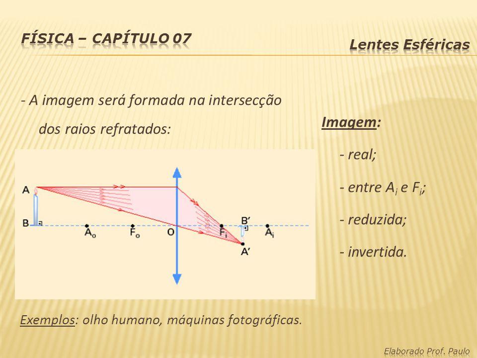 - A imagem será formada na intersecção dos raios refratados: Imagem: - real; - entre A i e F i ; - reduzida; - invertida. Exemplos: olho humano, máqui