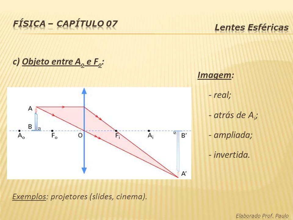 c) Objeto entre A o e F o : Imagem: - real; - atrás de A i ; - ampliada; - invertida. Exemplos: projetores (slides, cinema).