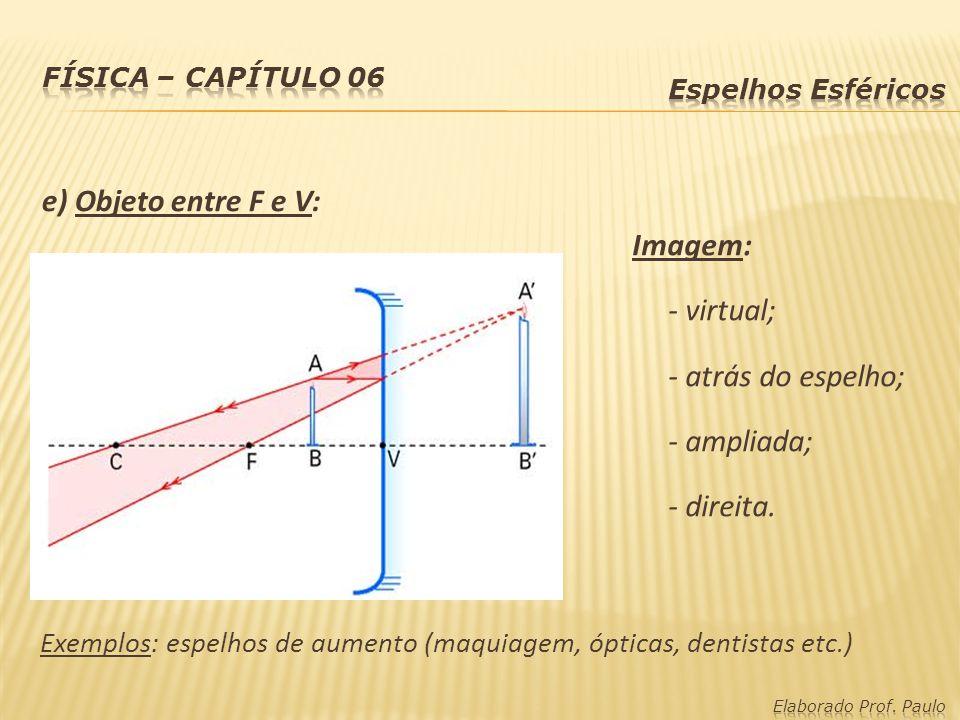 e) Objeto entre F e V: Imagem: - virtual; - atrás do espelho; - ampliada; - direita. Exemplos: espelhos de aumento (maquiagem, ópticas, dentistas etc.