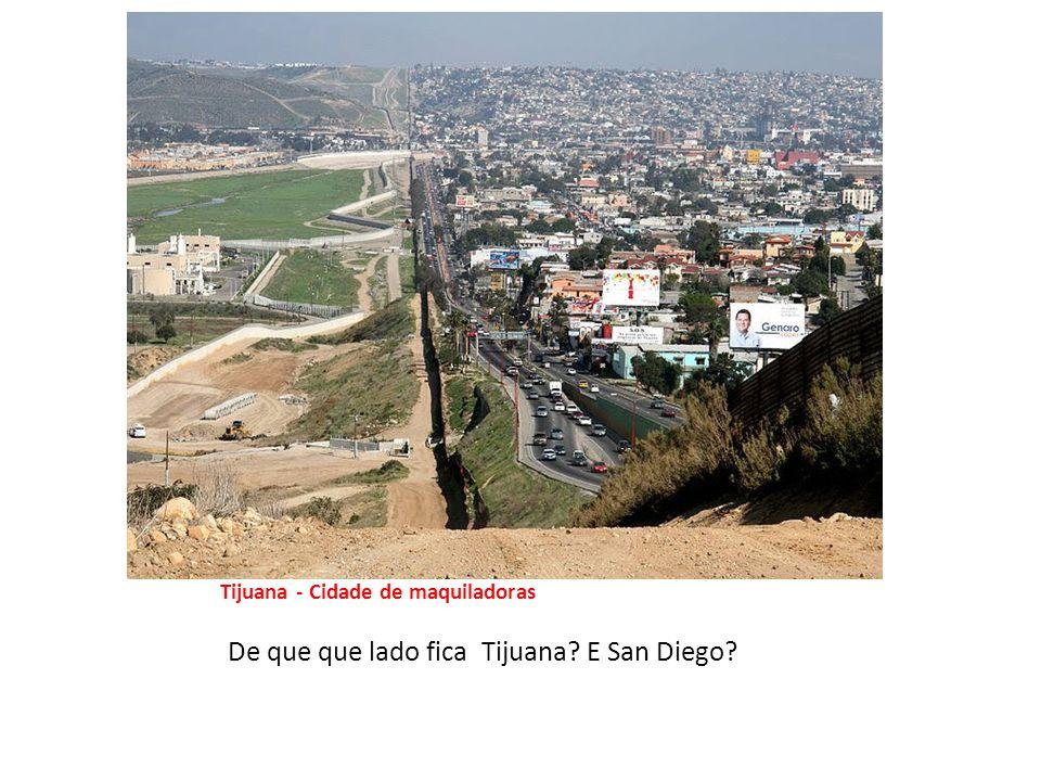 Tijuana – uma Cidade das maquiladoras – Tijuana - Cidade de maquiladoras De que que lado fica Tijuana.